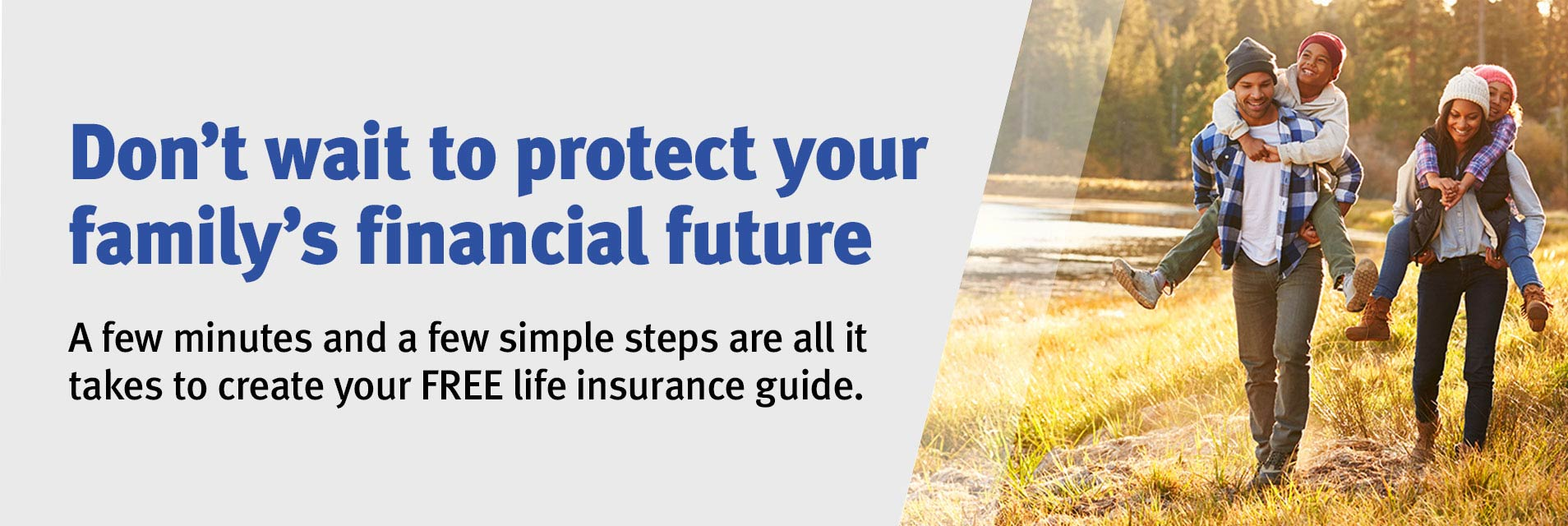 Don't wait to protect your family's financial future. A few minutes and a few simple steps are all it takes to create your FREE life insurance guide.